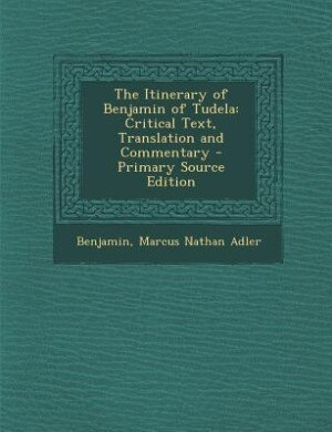 The Itinerary of Benjamin of Tudela: Critical Text, Translation and Commentary - Primary Source Edition by Benjamin