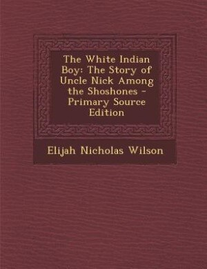 The White Indian Boy: The Story of Uncle Nick Among the Shoshones - Primary Source Edition by Elijah Nicholas Wilson