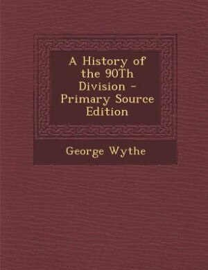 A History of the 90Th Division - Primary Source Edition by George Wythe