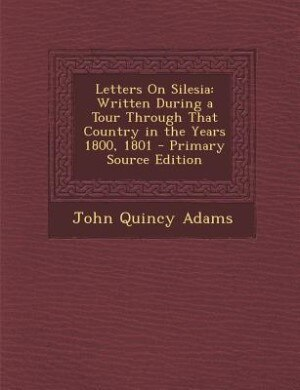 Letters On Silesia: Written During a Tour Through That Country in the Years 1800, 1801 - Primary Source Edition de John Quincy Adams