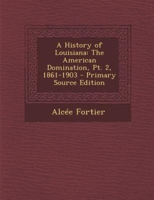 A History of Louisiana: The American Domination, Pt. 2, 1861-1903 - Primary Source Edition by Alcée Fortier