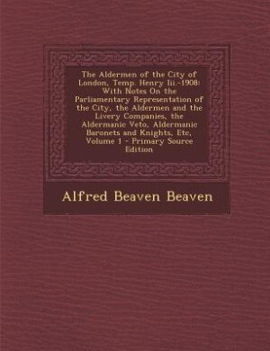 The Aldermen of the City of London, Temp. Henry Iii.-1908: With Notes On the Parliamentary Representation of the City, the Aldermen and the Livery Com by Alfred Beaven Beaven