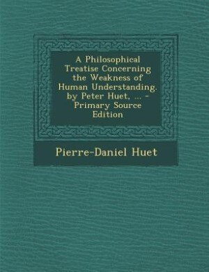 A Philosophical Treatise Concerning the Weakness of Human Understanding. by Peter Huet, ... - Primary Source Edition by Pierre-Daniel Huet