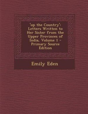 'up the Country': Letters Written to Her Sister from the Upper Provinces of India, Volume 1 - Primary Source Edition by Emily Eden