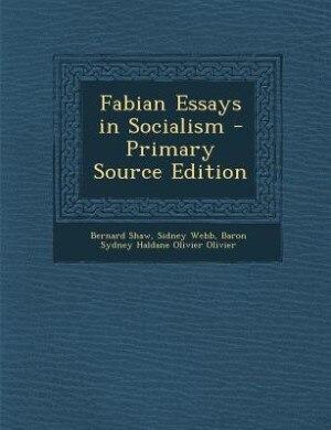 Fabian Essays in Socialism - Primary Source Edition by Bernard Shaw