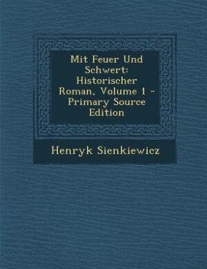 Mit Feuer Und Schwert: Historischer Roman, Volume 1 - Primary Source Edition by Henryk Sienkiewicz