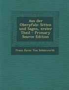 Aus der Oberpfalz: Sitten und Sagen, erster Theil - Primary Source Edition