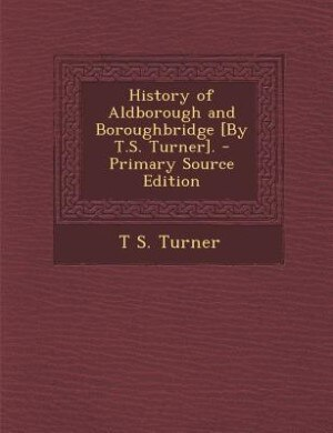 History of Aldborough and Boroughbridge [By T.S. Turner]. - Primary Source Edition by T S. Turner