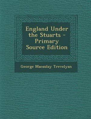 England Under the Stuarts - Primary Source Edition by George Macaulay Trevelyan