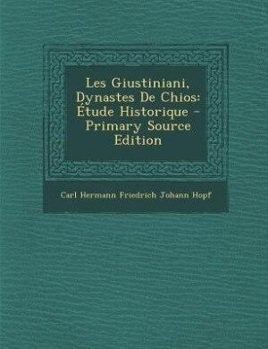 Les Giustiniani, Dynastes De Chios: Étude Historique - Primary Source Edition by Carl Hermann Friedrich Johann Hopf