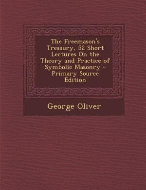 The Freemason's Treasury, 52 Short Lectures On the Theory and Practice of Symbolic Masonry de George Oliver