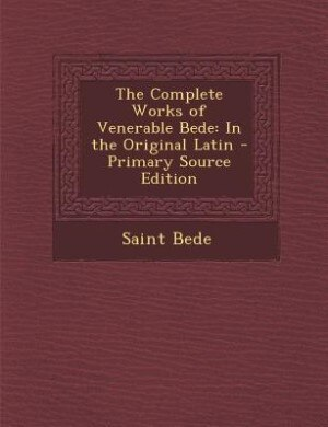The Complete Works of Venerable Bede: In the Original Latin - Primary Source Edition by Saint Bede