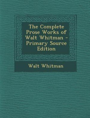 The Complete Prose Works of Walt Whitman - Primary Source Edition by Walt Whitman
