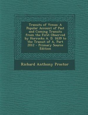 Transits of Venus: A Popular Account of Past and Coming Transits from the First Observed by Horrocks A. D. 1639 to the by Richard Anthony Proctor