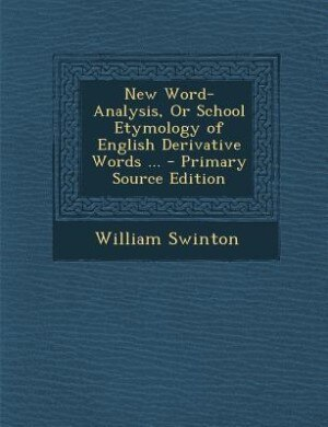 New Word-Analysis, Or School Etymology of English Derivative Words ... - Primary Source Edition de William Swinton