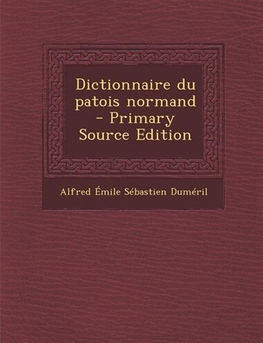 Dictionnaire du patois normand  - Primary Source Edition by Alfred Émile Sébastien Duméril