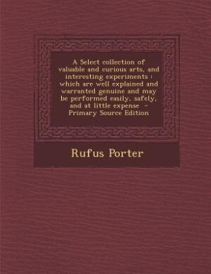 A Select collection of valuable and curious arts, and interesting experiments: which are well explained and warranted genuine and may be performed eas by Rufus Porter