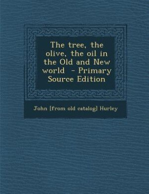 The tree, the olive, the oil in the Old and New world  - Primary Source Edition by John [from old catalog] Hurley