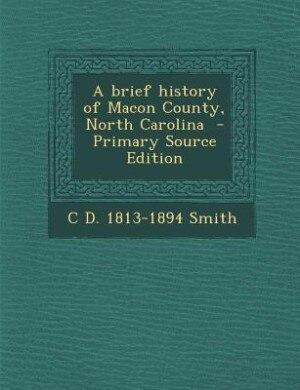 A brief history of Macon County, North Carolina  - Primary Source Edition by C D. 1813-1894 Smith