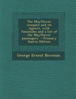 The Mayflower compact and its signers, with facsimiles and a list of the Mayflower passengers  - Primary Source Edition by George Ernest Bowman