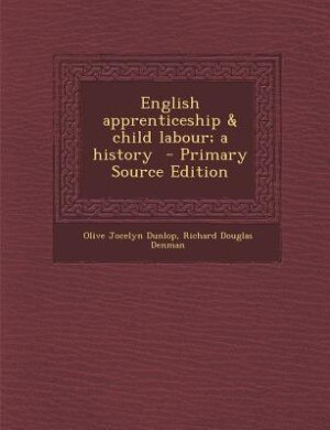 English apprenticeship & child labour; a history  - Primary Source Edition by Olive Jocelyn Dunlop
