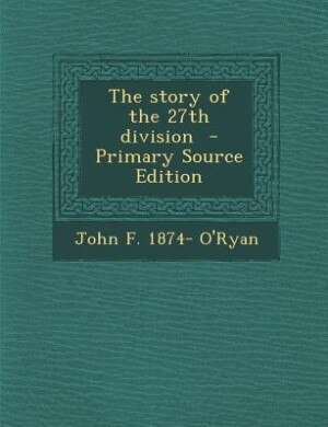 The story of the 27th division  - Primary Source Edition by John F. 1874- O'Ryan