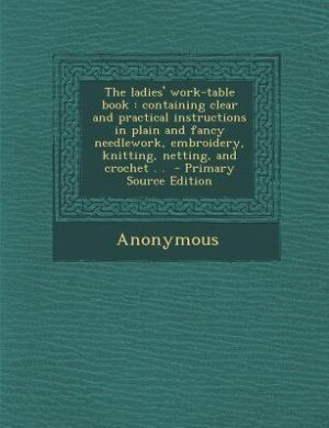 The ladies' work-table book: containing clear and practical instructions in plain and fancy needlework, embroidery, knitting, ne by Anonymous