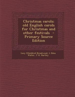 Christmas carols; old English carols for Christmas and other festivals  - Primary Source Edition by Lucy Etheldred Broadwood
