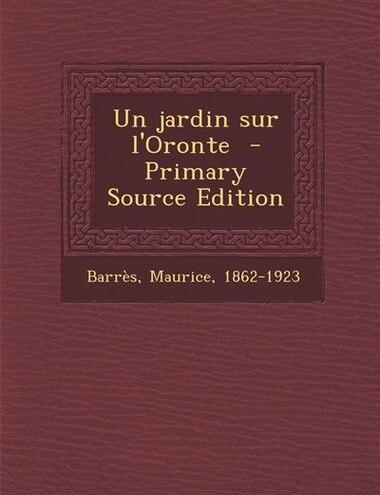 Un jardin sur l'Oronte  - Primary Source Edition by Barrès Maurice 1862-1923