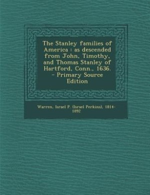The Stanley families of America: as descended from John, Timothy, and Thomas Stanley of Hartford, Conn., 1636.  - Primary Source Edi de Israel P. (Israel Perkins) 1814 Warren