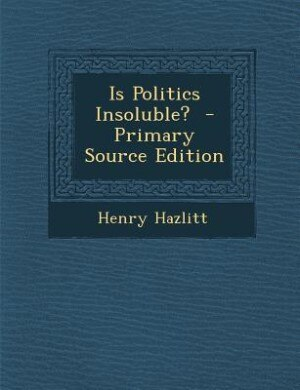 Is Politics Insoluble?  - Primary Source Edition by Henry Hazlitt