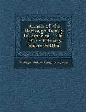 Annals of the Harbaugh family in America, 1736-1915 - Primary Source Edition by William Lewis Harbaugh