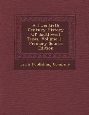 A Twentieth Century History Of Southwest Texas, Volume 1 - Primary Source Edition by Lewis Publishing Company