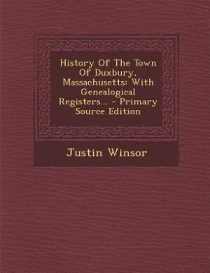 History Of The Town Of Duxbury, Massachusetts: With Genealogical Registers... - Primary Source Edition by Justin Winsor