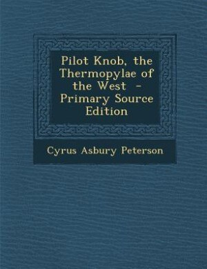 Pilot Knob, the Thermopylae of the West  - Primary Source Edition by Cyrus Asbury Peterson