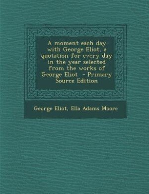 A moment each day with George Eliot, a quotation for every day in the year selected from the works of George Eliot  - Primary Source Edition by George Eliot
