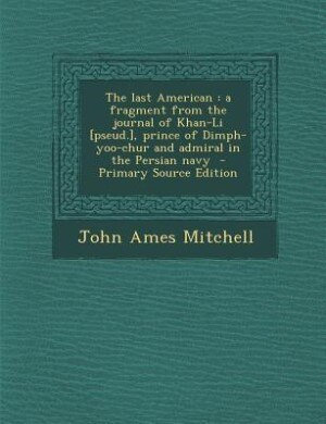 The last American: a fragment from the journal of Khan-Li [pseud.], prince of Dimph-yoo-chur and admiral in the Persia by John Ames Mitchell