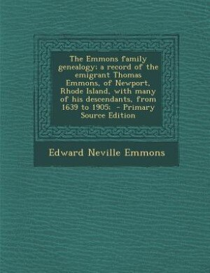 The Emmons family genealogy; a record of the emigrant Thomas Emmons, of Newport, Rhode Island, with many of his descendants, from 1639 to 1905;  - Pri by Edward Neville Emmons