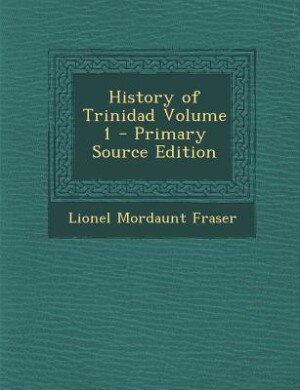 History of Trinidad Volume 1 - Primary Source Edition by Lionel Mordaunt Fraser