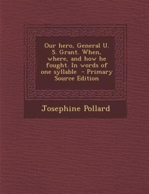 Our hero, General U. S. Grant. When, where, and how he fought. In words of one syllable  - Primary Source Edition by Josephine Pollard