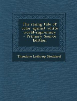 The rising tide of color against white world-supremacy by Theodore Lothrop Stoddard