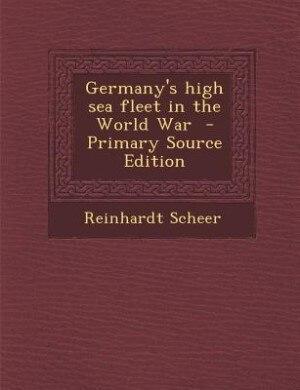 Germany's high sea fleet in the World War  - Primary Source Edition by Reinhardt Scheer
