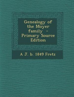Genealogy of the Moyer family  - Primary Source Edition by A J. b. 1849 Fretz