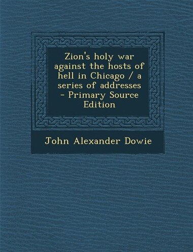 Zion's holy war against the hosts of hell in Chicago / a series of addresses  - Primary Source Edition by John Alexander Dowie