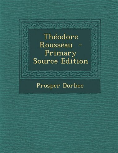 Théodore Rousseau  - Primary Source Edition by Prosper Dorbec