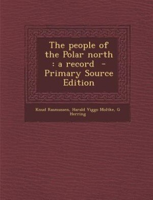 The people of the Polar north: a record  - Primary Source Edition by Knud Rasmussen