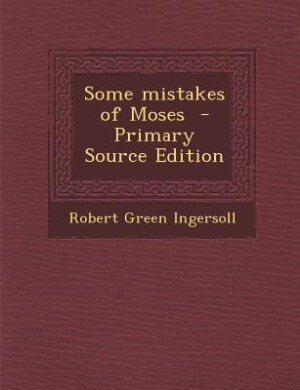 Some mistakes of Moses  - Primary Source Edition by Robert Green Ingersoll