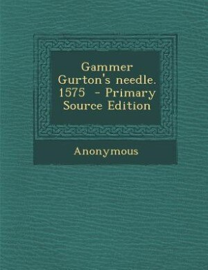 Gammer Gurton's needle. 1575  - Primary Source Edition by Anonymous