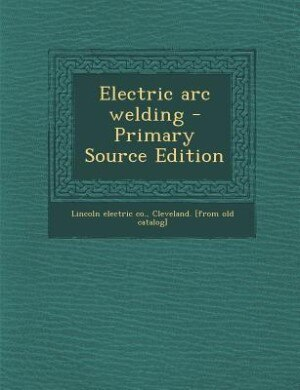 Electric arc welding - Primary Source Edition by Cleveland. [from o Lincoln electric co.