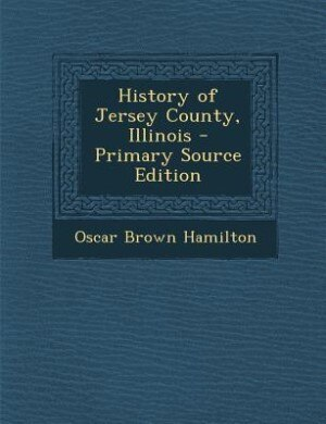 History of Jersey County, Illinois - Primary Source Edition by Oscar Brown Hamilton